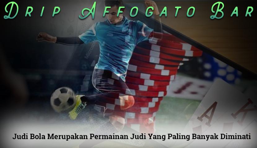 Judi Bola Merupakan Permainan Judi Paling Diminati - DripaffogatoBar